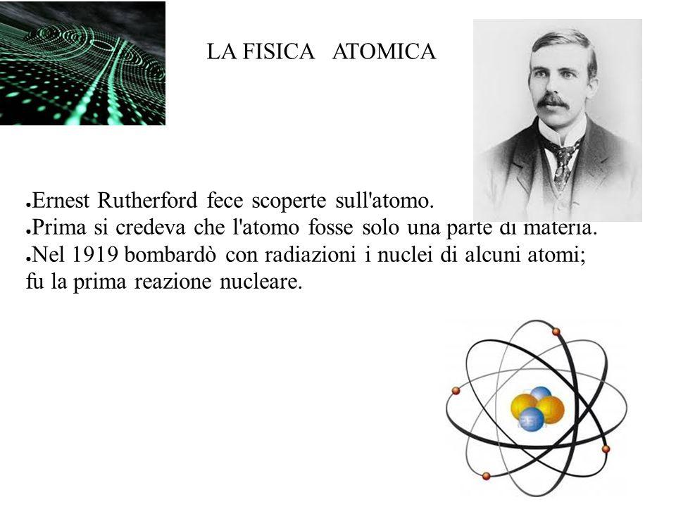 LA FISICA ATOMICA Ernest Rutherford fece scoperte sull'atomo. Prima si credeva che l'atomo fosse solo una parte di materia. Nel 1919 bombardò con radi