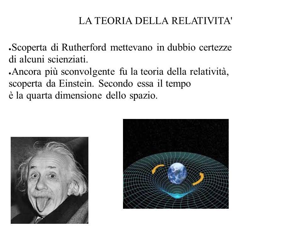 LA TEORIA DELLA RELATIVITA' Scoperta di Rutherford mettevano in dubbio certezze di alcuni scienziati. Ancora più sconvolgente fu la teoria della relat