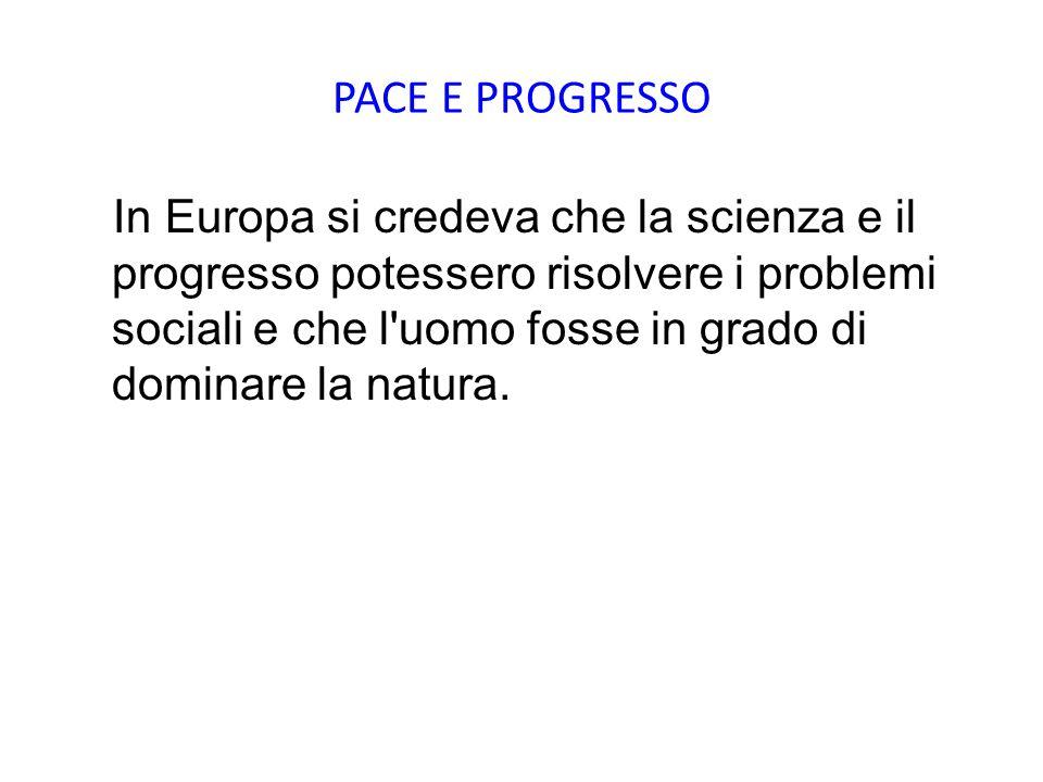 PACE E PROGRESSO In Europa si credeva che la scienza e il progresso potessero risolvere i problemi sociali e che l'uomo fosse in grado di dominare la