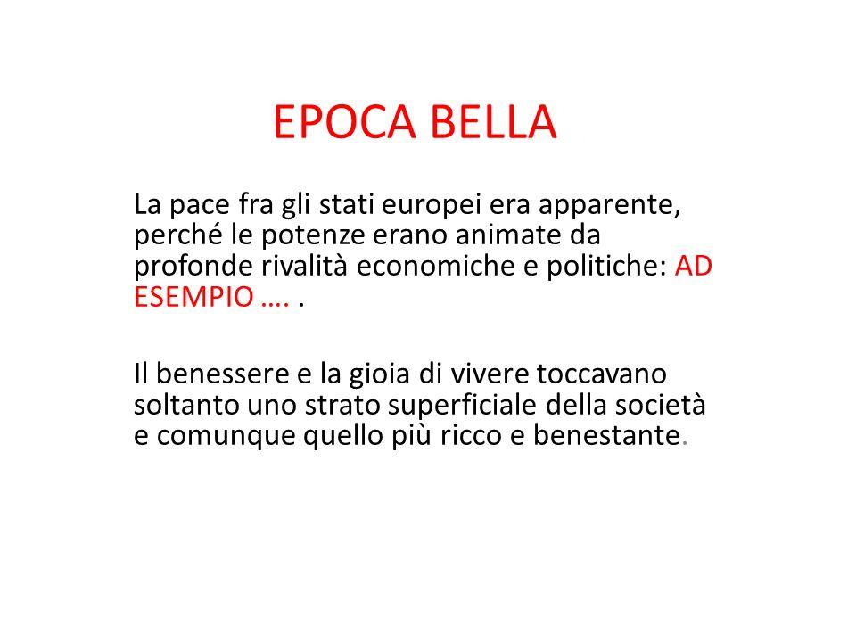 EPOCA BELLA La pace fra gli stati europei era apparente, perché le potenze erano animate da profonde rivalità economiche e politiche: AD ESEMPIO ….. I