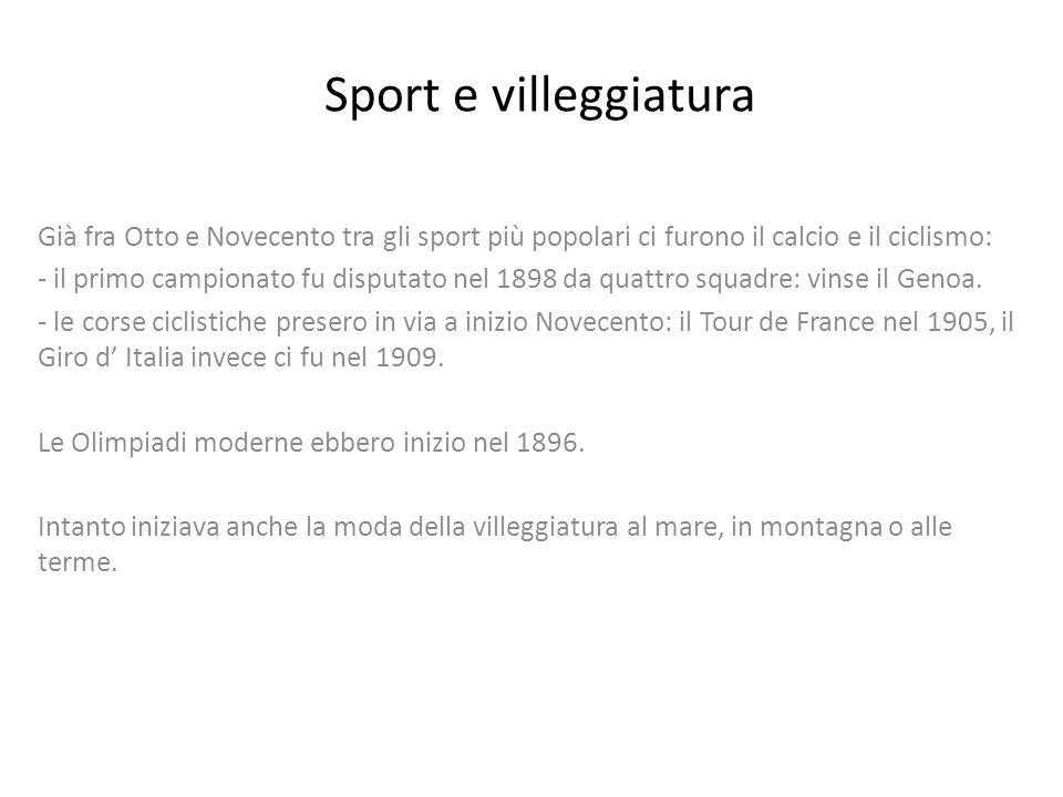 Sport e villeggiatura Già fra Otto e Novecento tra gli sport più popolari ci furono il calcio e il ciclismo: - il primo campionato fu disputato nel 1898 da quattro squadre: vinse il Genoa.