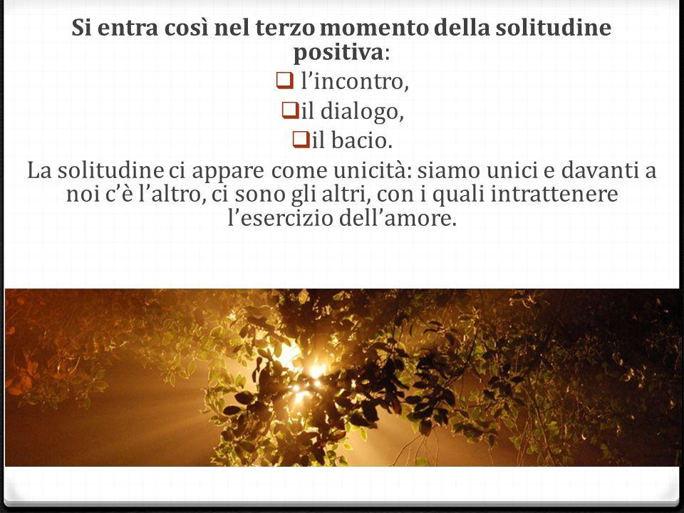 Si entra così nel terzo momento della solitudine positiva: lincontro, il dialogo, il bacio.