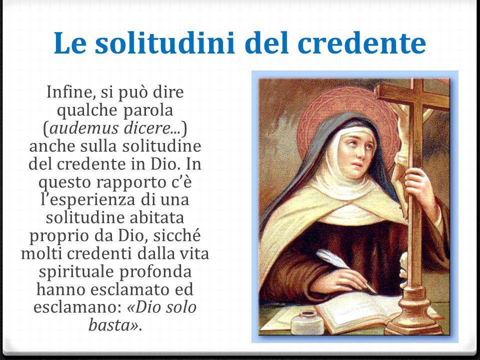 Le solitudini del credente Infine, si può dire qualche parola (audemus dicere...) anche sulla solitudine del credente in Dio.