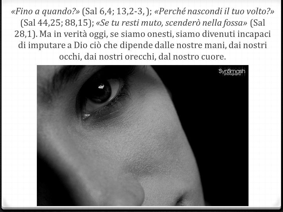 «Fino a quando?» (Sal 6,4; 13,2-3, ); «Perché nascondi il tuo volto?» (Sal 44,25; 88,15); «Se tu resti muto, scenderò nella fossa» (Sal 28,1).