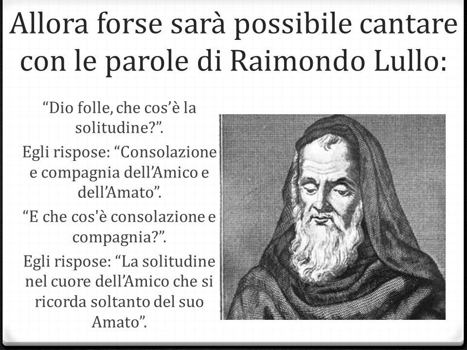 Allora forse sarà possibile cantare con le parole di Raimondo Lullo: Dio folle, che cosè la solitudine?.