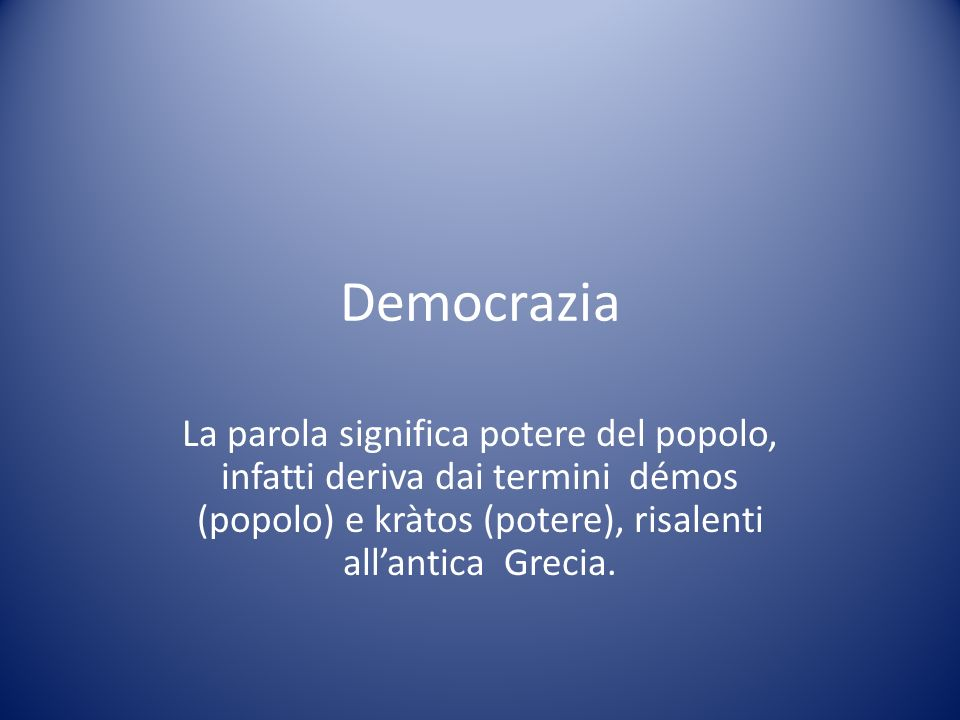 Democrazia La parola significa potere del popolo, infatti deriva dai termini démos (popolo) e kràtos (potere), risalenti allantica Grecia.