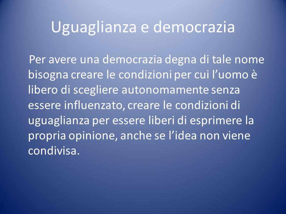 Uguaglianza e democrazia Per avere una democrazia degna di tale nome bisogna creare le condizioni per cui luomo è libero di scegliere autonomamente se