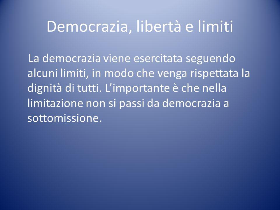 Democrazia, libertà e limiti La democrazia viene esercitata seguendo alcuni limiti, in modo che venga rispettata la dignità di tutti. Limportante è ch