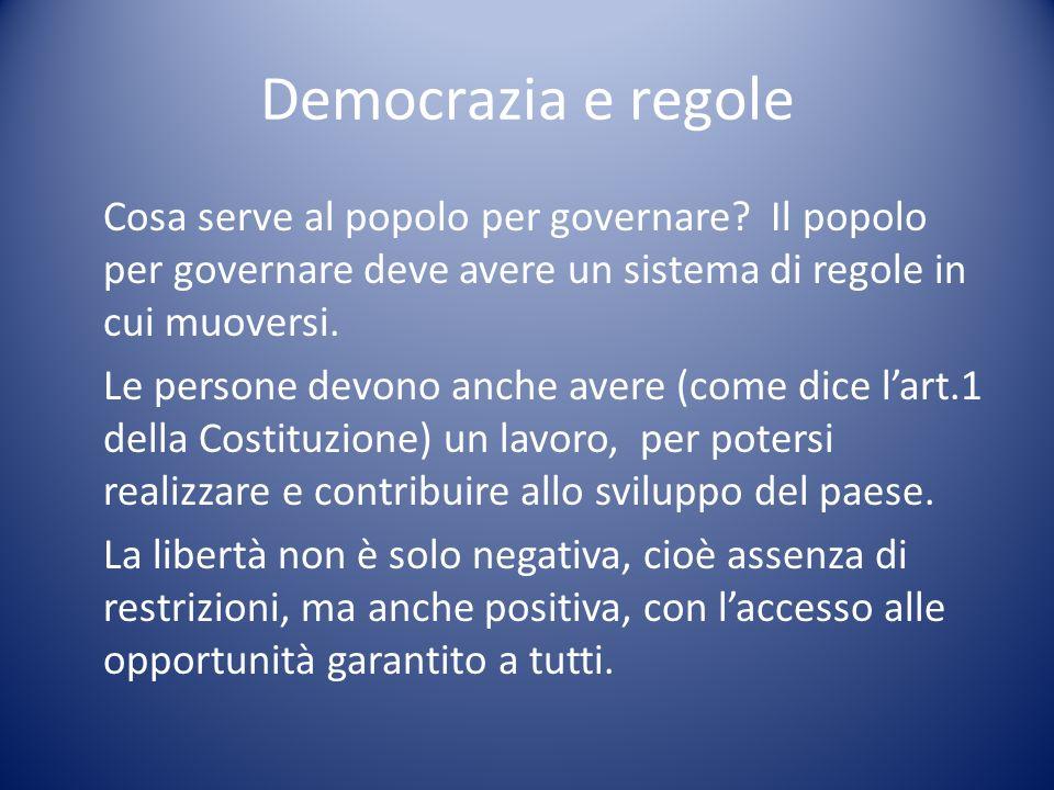 Democrazia e regole Cosa serve al popolo per governare? Il popolo per governare deve avere un sistema di regole in cui muoversi. Le persone devono anc