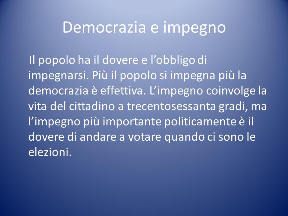 Democrazia e impegno Il popolo ha il dovere e lobbligo di impegnarsi. Più il popolo si impegna più la democrazia è effettiva. Limpegno coinvolge la vi