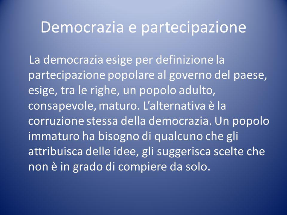 Democrazia e partecipazione La democrazia esige per definizione la partecipazione popolare al governo del paese, esige, tra le righe, un popolo adulto