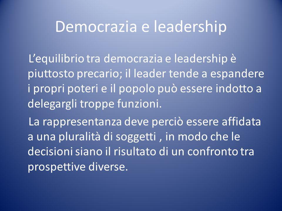 Democrazia e leadership Lequilibrio tra democrazia e leadership è piuttosto precario; il leader tende a espandere i propri poteri e il popolo può esse
