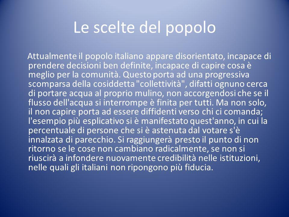 Le scelte del popolo Attualmente il popolo italiano appare disorientato, incapace di prendere decisioni ben definite, incapace di capire cosa è meglio