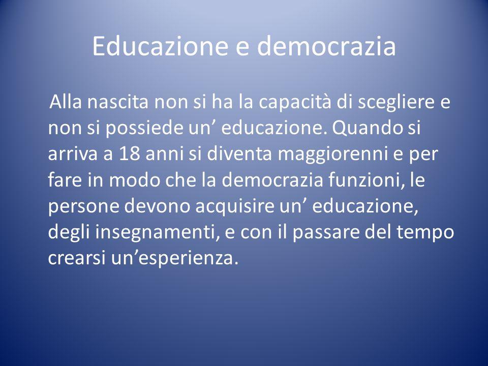 Educazione e democrazia Alla nascita non si ha la capacità di scegliere e non si possiede un educazione. Quando si arriva a 18 anni si diventa maggior