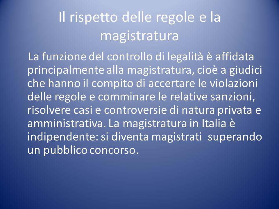 Il rispetto delle regole e la magistratura La funzione del controllo di legalità è affidata principalmente alla magistratura, cioè a giudici che hanno