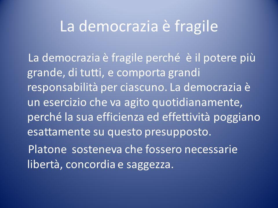 La democrazia è fragile La democrazia è fragile perché è il potere più grande, di tutti, e comporta grandi responsabilità per ciascuno. La democrazia