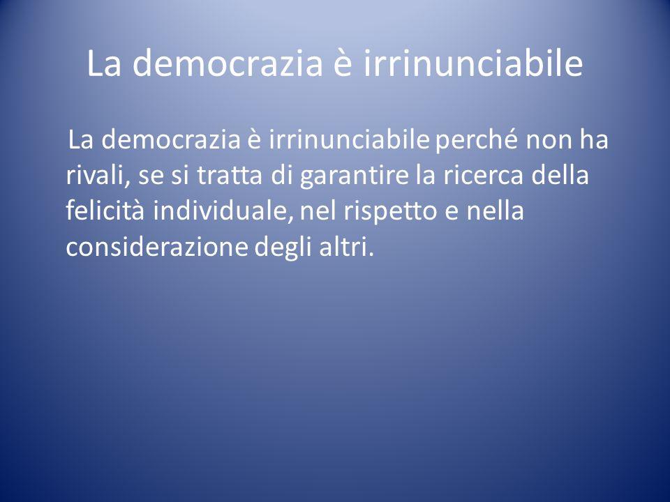 La democrazia è irrinunciabile La democrazia è irrinunciabile perché non ha rivali, se si tratta di garantire la ricerca della felicità individuale, n