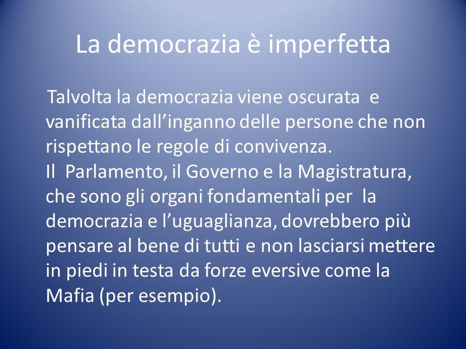 La democrazia è imperfetta Talvolta la democrazia viene oscurata e vanificata dallinganno delle persone che non rispettano le regole di convivenza. Il