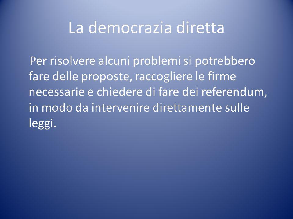 La democrazia diretta Per risolvere alcuni problemi si potrebbero fare delle proposte, raccogliere le firme necessarie e chiedere di fare dei referend