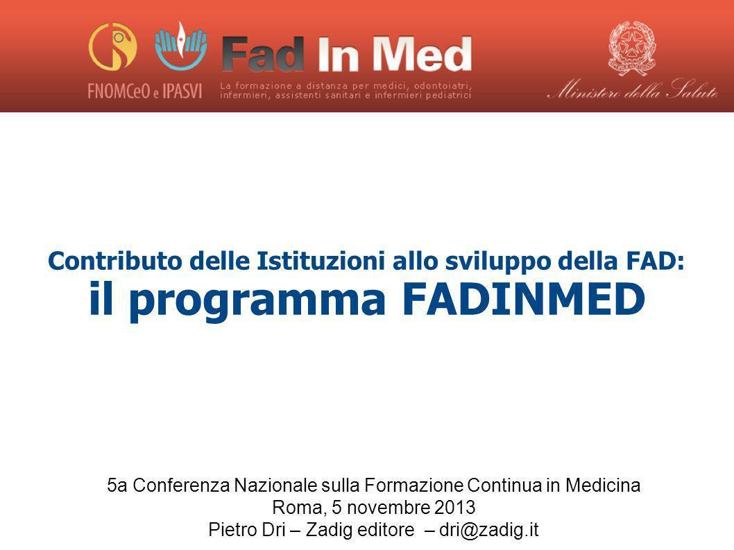 Contributo delle Istituzioni allo sviluppo della FAD: il programma FADINMED 5a Conferenza Nazionale sulla Formazione Continua in Medicina Roma, 5 novembre 2013 Pietro Dri – Zadig editore – dri@zadig.it