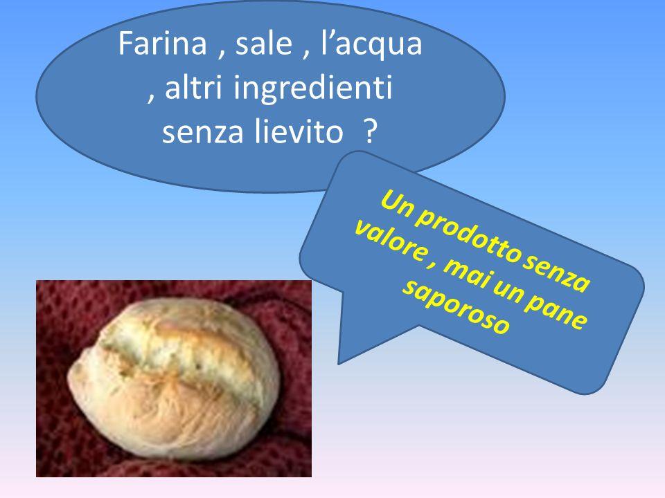 Farina, sale, lacqua, altri ingredienti senza lievito ? Un prodotto senza valore, mai un pane saporoso