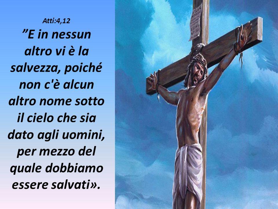 Atti:4,12 E in nessun altro vi è la salvezza, poiché non c'è alcun altro nome sotto il cielo che sia dato agli uomini, per mezzo del quale dobbiamo es
