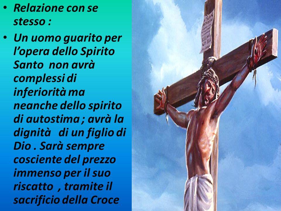Relazione con se stesso : Un uomo guarito per lopera dello Spirito Santo non avrà complessi di inferiorità ma neanche dello spirito di autostima ; avr