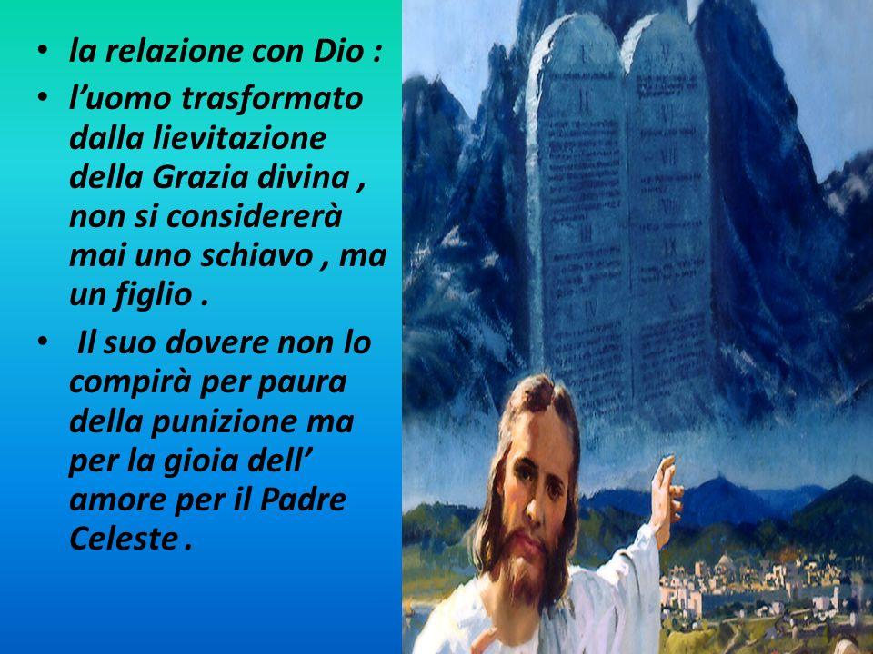 la relazione con Dio : luomo trasformato dalla lievitazione della Grazia divina, non si considererà mai uno schiavo, ma un figlio. Il suo dovere non l