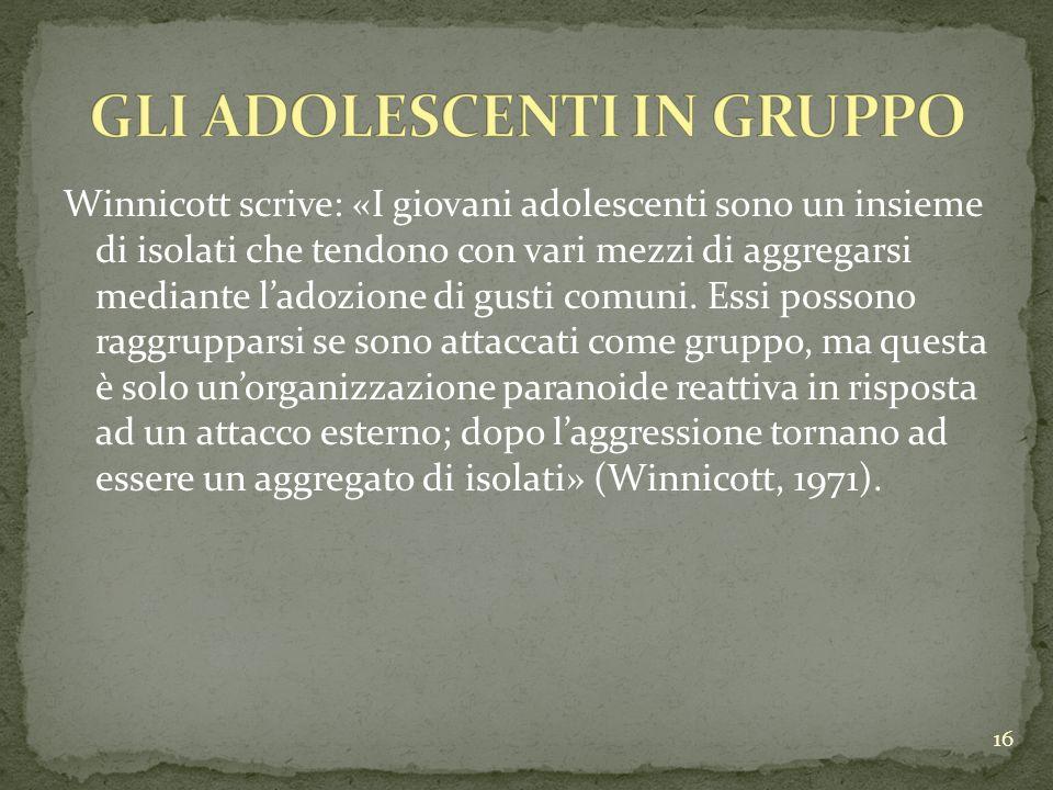 Winnicott scrive: «I giovani adolescenti sono un insieme di isolati che tendono con vari mezzi di aggregarsi mediante ladozione di gusti comuni. Essi