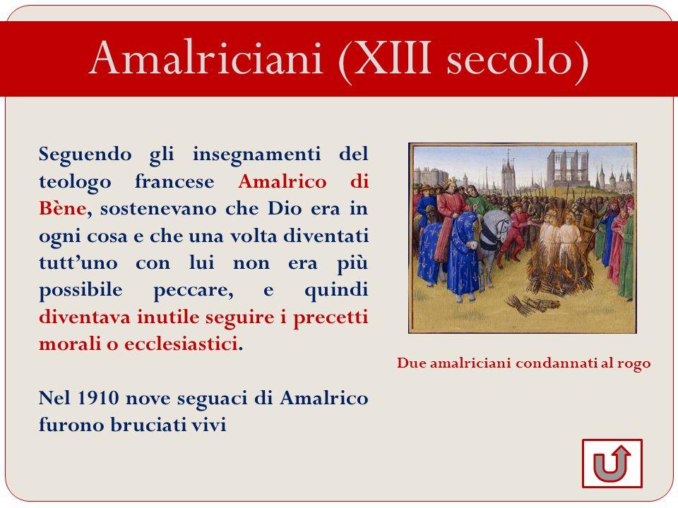Amalriciani (XIII secolo) Seguendo gli insegnamenti del teologo francese Amalrico di Bène, sostenevano che Dio era in ogni cosa e che una volta divent