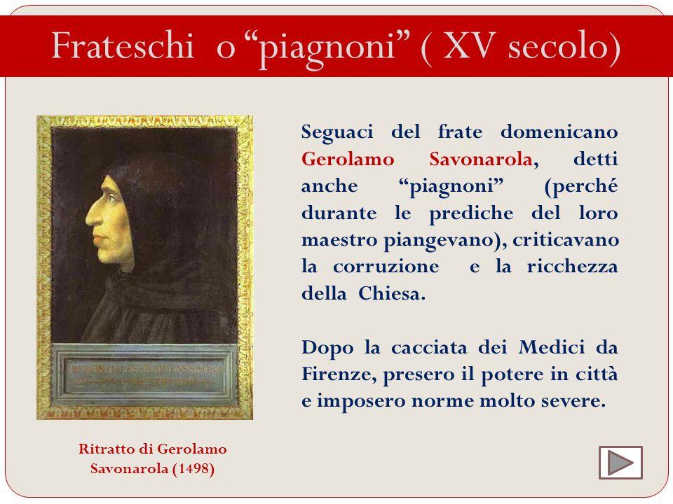 Frateschi o piagnoni ( XV secolo) Seguaci del frate domenicano Gerolamo Savonarola, detti anche piagnoni (perché durante le prediche del loro maestro