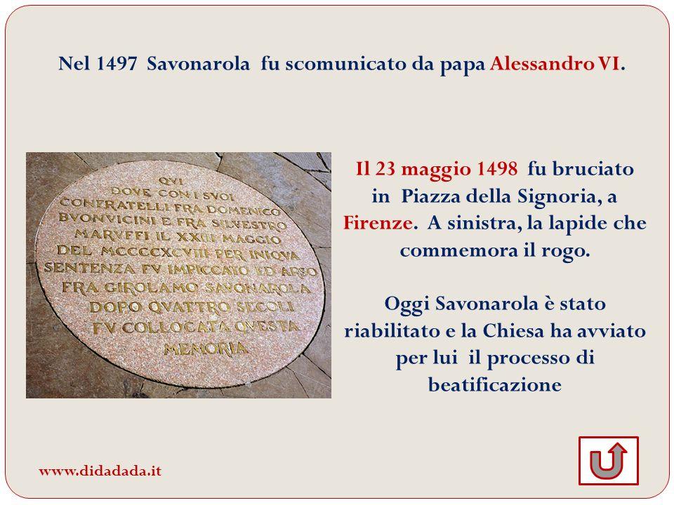 Nel 1497 Savonarola fu scomunicato da papa Alessandro VI. Il 23 maggio 1498 fu bruciato in Piazza della Signoria, a Firenze. A sinistra, la lapide che