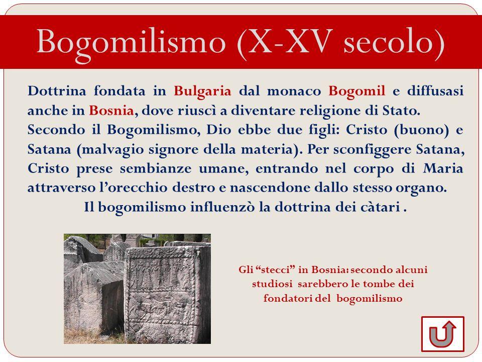 Bogomilismo (X-XV secolo) Dottrina fondata in Bulgaria dal monaco Bogomil e diffusasi anche in Bosnia, dove riuscì a diventare religione di Stato. Sec