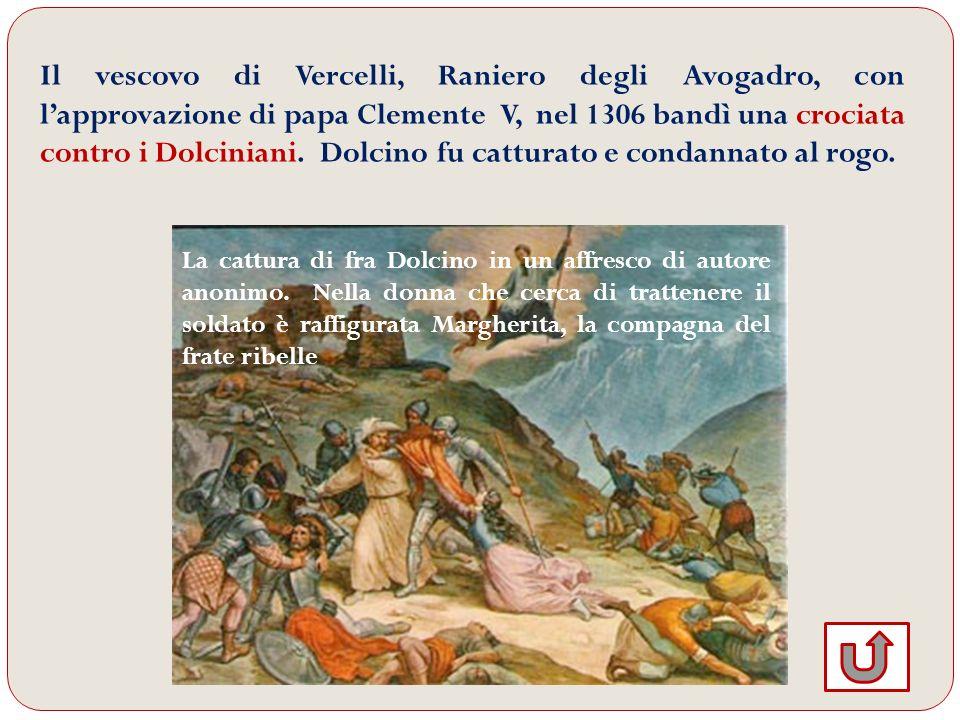Il vescovo di Vercelli, Raniero degli Avogadro, con lapprovazione di papa Clemente V, nel 1306 bandì una crociata contro i Dolciniani. Dolcino fu catt