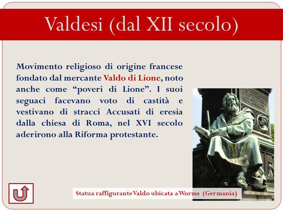 Valdesi (dal XII secolo) Movimento religioso di origine francese fondato dal mercante Valdo di Lione, noto anche come poveri di Lione. I suoi seguaci