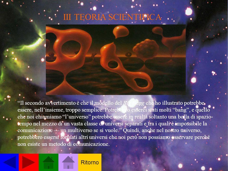III TEORIA SCIENTIFICA Il secondo avvertimento è che il modello del Big Bang che ho illustrato potrebbe essere, nellinsieme, troppo semplice.