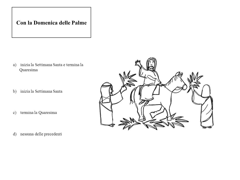 Con la Domenica delle Palme a) inizia la Settimana Santa e termina la Quaresima b) inizia la Settimana Santa c) termina la Quaresima d) nessuna delle