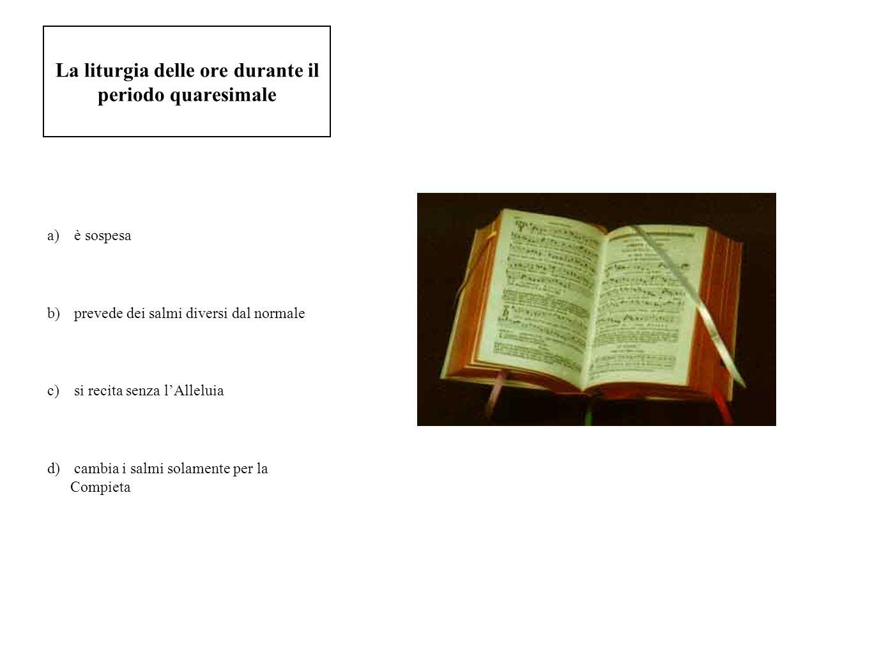 La liturgia delle ore durante il periodo quaresimale a) è sospesa b) prevede dei salmi diversi dal normale c) si recita senza lAlleluia d) cambia i sa