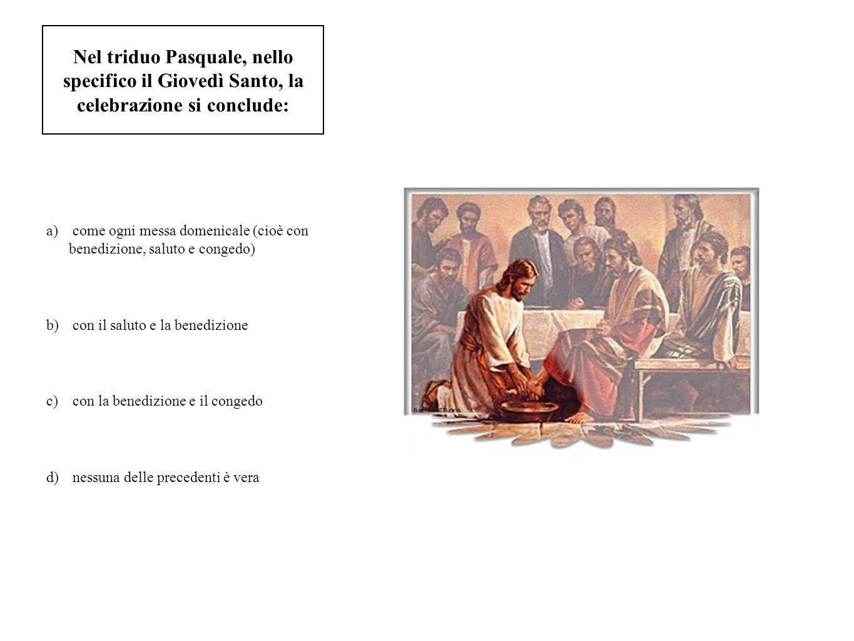 Nel triduo Pasquale, nello specifico il Giovedì Santo, la celebrazione si conclude: a) come ogni messa domenicale (cioè con benedizione, saluto e cong