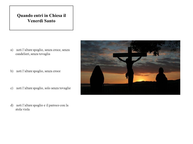 Quando entri in Chiesa il Venerdì Santo a) noti laltare spoglio, senza croce, senza candelieri, senza tovaglia b) noti laltare spoglio, senza croce c)