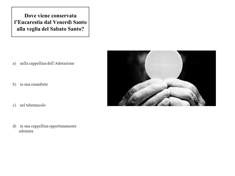 Dove viene conservata lEucarestia dal Venerdì Santo alla veglia del Sabato Santo? a) nella cappellina dellAdorazione b) in una cassaforte c) nel taber