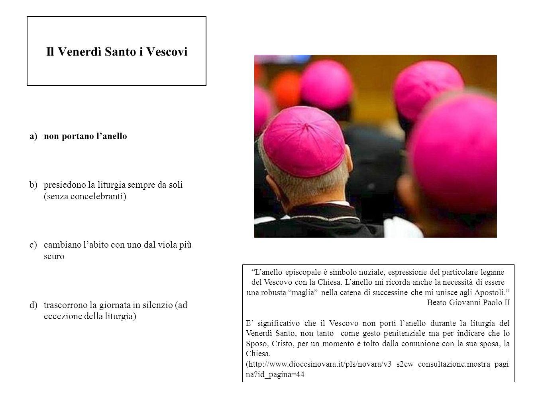 Il Venerdì Santo i Vescovi a)non portano lanello b)presiedono la liturgia sempre da soli (senza concelebranti) c)cambiano labito con uno dal viola più