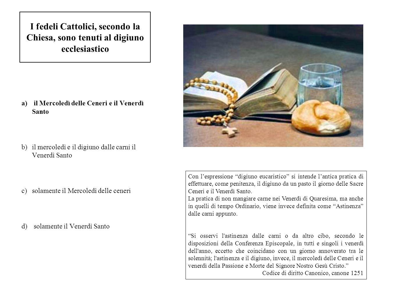 I fedeli Cattolici, secondo la Chiesa, sono tenuti al digiuno ecclesiastico a) il Mercoledì delle Ceneri e il Venerdì Santo b)il mercoledì e il digiun