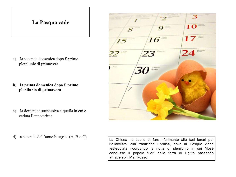 La Pasqua cade a) la seconda domenica dopo il primo plenilunio di primavera b) la prima domenica dopo il primo plenilunio di primavera c) la domenica