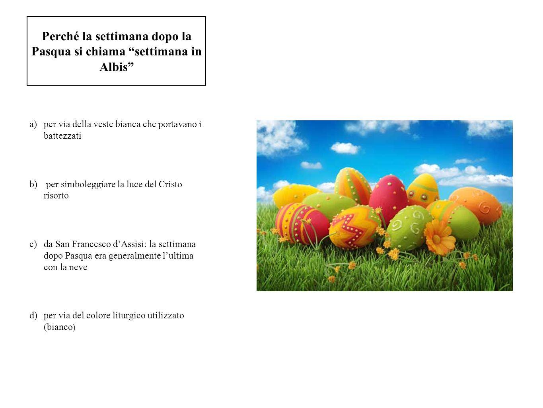 Perché la settimana dopo la Pasqua si chiama settimana in Albis a)per via della veste bianca che portavano i battezzati b) per simboleggiare la luce d