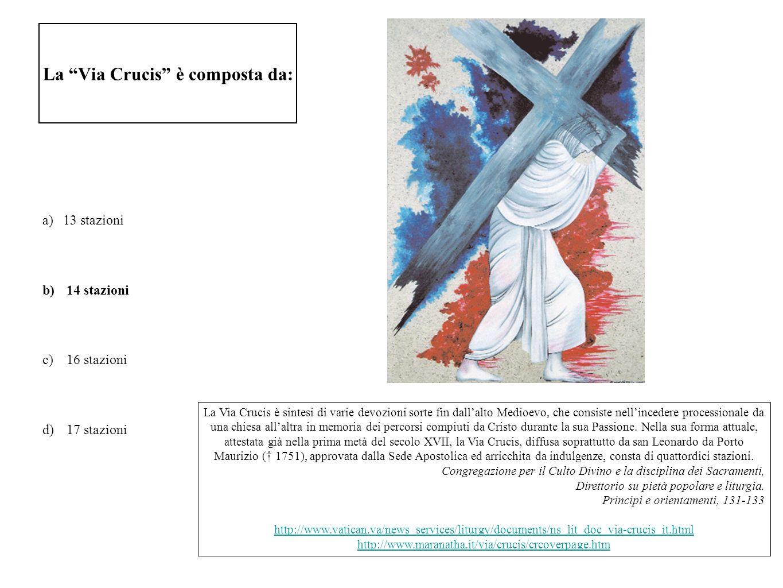 La Via Crucis è composta da: a)13 stazioni b) 14 stazioni c) 16 stazioni d) 17 stazioni La Via Crucis è sintesi di varie devozioni sorte fin dallalto
