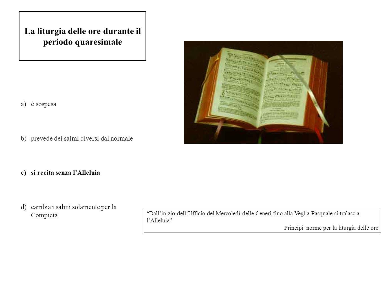 La liturgia delle ore durante il periodo quaresimale a)è sospesa b)prevede dei salmi diversi dal normale c)si recita senza lAlleluia d)cambia i salmi
