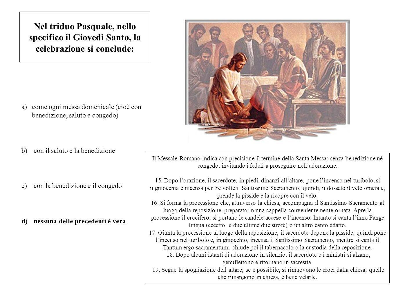 Nel triduo Pasquale, nello specifico il Giovedì Santo, la celebrazione si conclude: a)come ogni messa domenicale (cioè con benedizione, saluto e conge