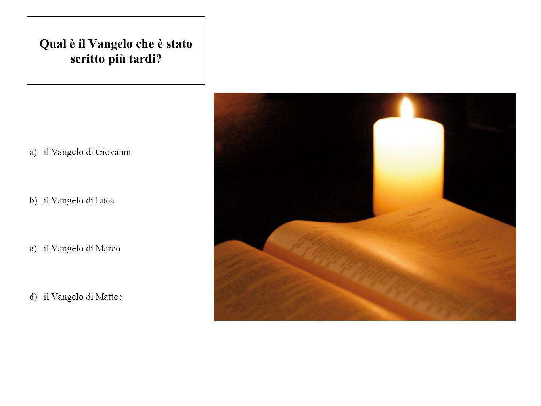 Qual è il Vangelo che è stato scritto più tardi? a)il Vangelo di Giovanni b)il Vangelo di Luca c)il Vangelo di Marco d)il Vangelo di Matteo