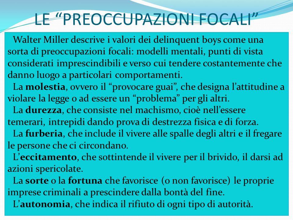 LE PREOCCUPAZIONI FOCALI Walter Miller descrive i valori dei delinquent boys come una sorta di preoccupazioni focali: modelli mentali, punti di vista
